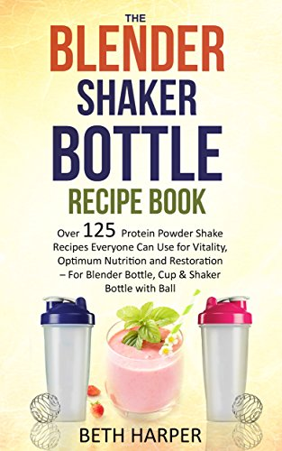 The Blender Shaker Bottle Recipe Book: Over 125 Protein Powder Shake Recipes Everyone Can Use for Vitality, Optimum Nutrition and Restoration-for Blender ... & Shaker Bottle with Ball (English Edition)