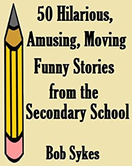 50 Hilarious, Amusing, Moving, Funny Stories from the Secondary School. by [Sykes, Bob]