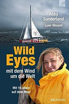 Wild Eyes - mit dem Wind um die Welt: Mit 16 allein auf dem Meer von [Sunderland, Abby, Vincent, Lynn]
