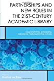 Partnerships and New Roles in the 21st-Century Academic Library: Collaborating, Embedding, and Cross-Training for the Future (Creating the 21st-Century Academic Library)