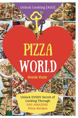 Welcome to Pizza World: Unlock EVERY Secret of Cooking Through 500 AMAZING Pizza Recipes (Pizza Cookbook, How to Make Pizza, Homemade Pizza Recipes, ... (Unlock Cooking, Cookbook [#20]): Volume 20