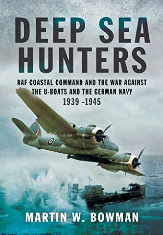 Deep Sea Hunters: RAF Coastal Command and the War Against the U-Boats and the German Navy 1939