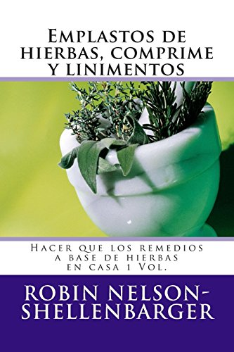 Emplastos de hierbas, comprime y linimentos: Hacer que los remedios a base de hierbas en casa 1 Vol. (Making Herbal Remedies At Home Series)