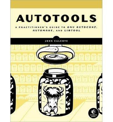 [(Autotools: A Practioner's Guide to GNU Autoconf, Automake, and Libtool )] [Author: John Calcote] [Jul-2010]