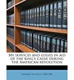 My Services and Losses in Aid of the King's Cause During the American Revolution (Paperback) - Common