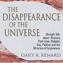 [The Disappearance of the Universe: Straight Talk About Illusions, Past Lives, Religion, Sex, Politics, and the Miracles of Forgiveness] (By: Gary R. Renard) [published: June, 2006]