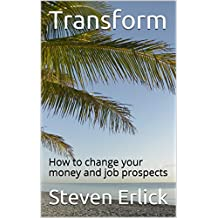 Transform Your Life for Success And Happiness: How to Change your money and job prospects