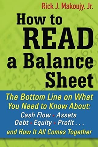 How to Read a Balance Sheet: The Bottom Line on What You Need to Know about Cash Flow, Assets, Debt, Equity, Profit...and How It all Comes Together by Makoujy, Rick (2010)