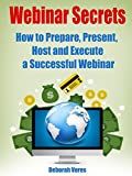 Webinar Secrets: How to Prepare, Present, Host and Execute a Successful Webinar (English Edition)
