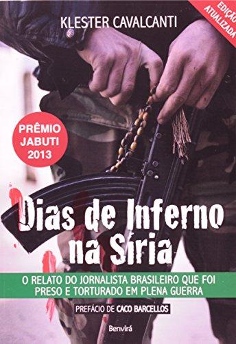 Dias De Inferno Na Sria. O Relato Do Jornalista Brasileiro Que Foi Preso E Torturado Em Plena Guerra (Em Portuguese do Brasil)