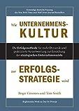 Wie Unternehmenskultur zur Erfolgsstrategie wird: Die Erfolgsmethode für mehr Dynamik und praktizierte Verantwortung zur Erreichung der strategischen Unternehmensziele