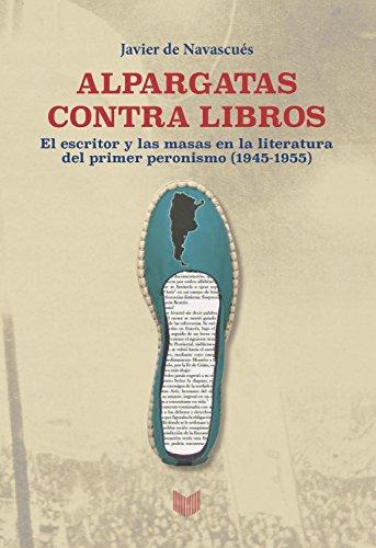 Alpargatas contra libros: El escritor y la masa en la literatura del primer peronismo (1945-1955) por Javier de Navascués