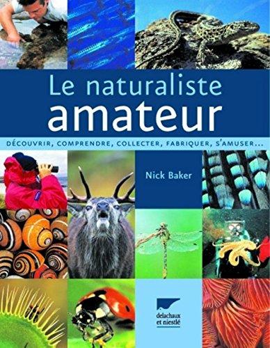 Le naturaliste amateur : Découvrir, comprendre, collecter, fabriquer, s'amuser... par Nick Baker