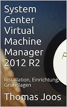 System Center Virtual Machine Manager 2012 R2: Installation, Einrichtung, Grundlagen von [Joos, Thomas]