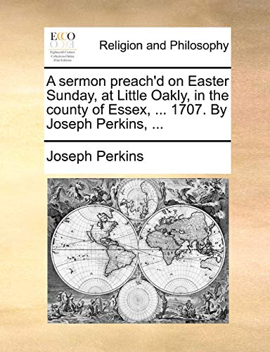 A Sermon Preach'd on Easter Sunday, at Little Oakly, in the County of Essex, ... 1707. by Joseph Perkins, ...