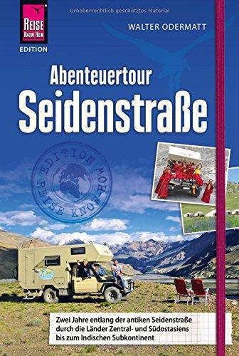 Abenteuertour Seidenstraße: Zwei Jahre entlang der antiken Seidenstraße durch die Länder Zentral- und Südostasiens...