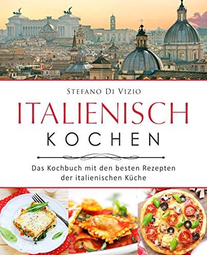 Italienisch kochen - Das Kochbuch mit den besten Rezepten der italienischen Küche Moderne Italienische Küche