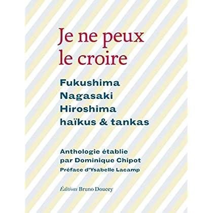 Je ne peux le croire : Fukushima, Nagasaki, Hiroshima - Haïkus & tankas