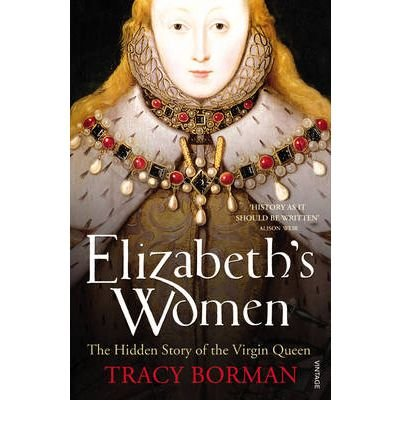 [ Elizabeth'S Women The Hidden Story Of The Virgin Queen ] By Borman, Tracy ( Author ) May-2010 [ Paperback ] Elizabeth's Women The Hidden Story of the Virgin Queen