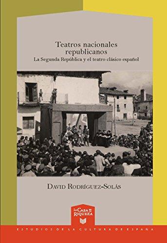 Teatros nacionales republicanos: La Segunda República y el teatro clásico español (La Casa de la Riqueza. Estudios de Cultura de España nº 28)