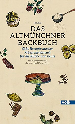 Das Altmünchner Backbuch: Süße Rezepte aus der Prinzregentenzeit für die Küche von heute