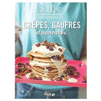 Crêpes, galettes et gaufres - 100 recettes à dévorer