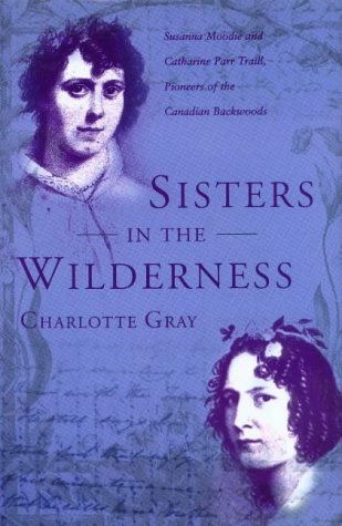 Sisters in the Wilderness: The Lives of Susanna Moodie and Catherine Parr Traill by Charlotte Gray (2001-03-01)