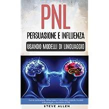 Pnl – Persuasione E Influenza Usando Modelli Di Linguaggio E Tecniche Di Pnl: Come Persuadere, Influenzare E Manipolare Usando Modelli Di Linguaggio E Tecniche Di Pnl