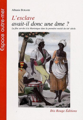 L'esclave avait-il une me ? : La fte servile  la Martinique dans la premire moiti du XIXe sicle de Burand Albanie (1 avril 2009) Broch