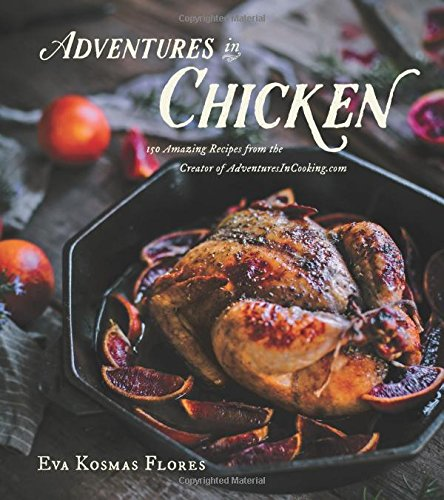 Adventures in Chicken: 150 Amazing Recipes from the Creator of Adventuresincooking.com por Eva Kosmas Flores