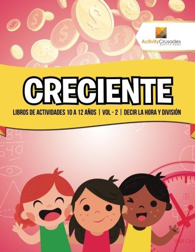 Creciente: Libros De Actividades 10 A 12 Años   Vol - 2   Decir La Hora Y División por Activity Crusades