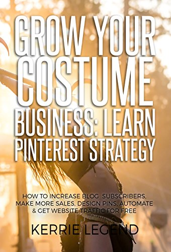 Grow Your Costume Business: Learn Pinterest Strategy: How to Increase Blog Subscribers, Make More Sales, Design Pins, Automate & Get Website Traffic for Free (English ()