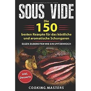 Sous Vide: Die 150 besten Rezepte für das köstliche und aromatische Schongaren - Essen zubereiten wie ein Spitzenkoch inkl. Desserts