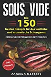 Sous Vide: Die 150 besten Rezepte für das köstliche und aromatische Schongaren – Essen zubereiten wie ein Spitzenkoch inkl. Desserts