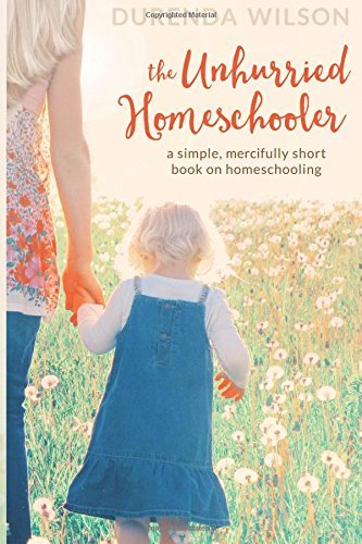 The Unhurried Homeschooler: A Simple, Mercifully Short Book on Homeschooling by Durenda Wilson (2016-02-01)