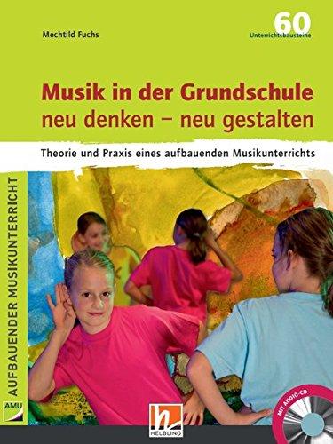 Musik in der Grundschule. neu denken – neu gestalten: Theorie und Praxis eines aufbauenden Musikunterrichts. Inkl. Audio-CD (80 min.)