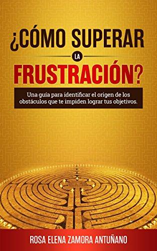 ¿Cómo superar la frustración?: Una guía para identificar el origen de los obstáculos que te impiden  lograr tus objetivos