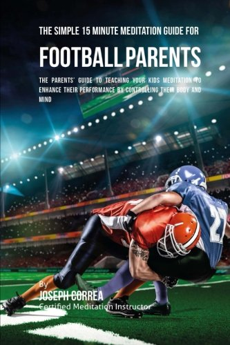 The Simple 15 Minute Meditation Guide for Football Parents: The Parents' Guide to Teaching Your Kids Meditation to Enhance Their Performance by Controlling Their Body and Mind