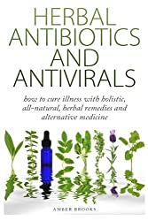 Herbal Antibiotics & Antivirals: How to Cure Illness with Holistic, All Natural, Herbal Medicines and Remedies by Amber Brooks (2014-12-27)