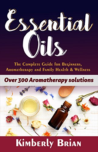 Essential Oils: The complete Essential oils Guide for Beginners,  Aromatherapy and Family Health & Wellness (Over 300 Aromatherapy solutions) (English Edition)