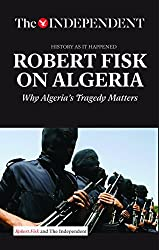ROBERT FISK ON ALGERIA: Why Algeria's Tragedy Matters by Robert Fisk (2015-12-18)