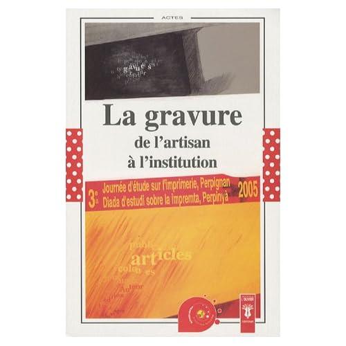 La gravure, de l'artisan à l'institution : Actes de la Troisième Journée d'étude sur l'imprimerie, Perpignan, 22 avril 2005