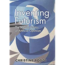 [Inventing Futurism: The Art and Politics of Artificial Optimism] (By: Christine Poggi) [published: December, 2008]