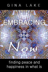 Embracing The Now: Finding Peace And Happiness In What Is by Gina Lake (2008-08-21)