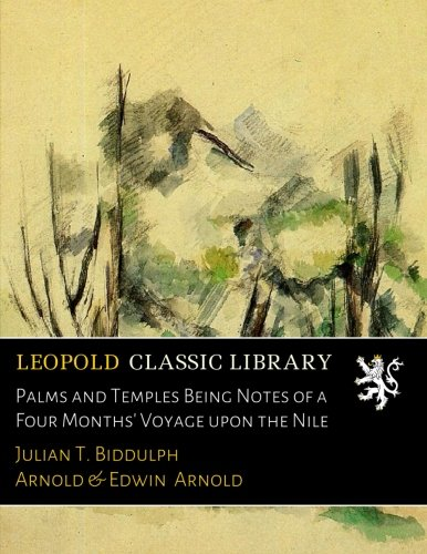 Palms and Temples Being Notes of a Four Months' Voyage upon the Nile por Julian T. Biddulph Arnold