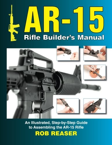 AR-15 Rifle Builder's Manual: An Illustrated, Step-by-Step Guide to Assembling the AR-15 Rifle -