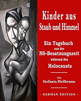 Kinder aus Staub und Himmel: Ein Tagebuch aus der NS-Besatzungszeit während des Holocausts: (Children of Dust and Heaven : A Diary from Nazi Occupation through the Holocaust German Edition)