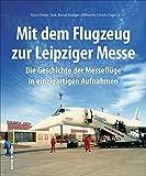 Mit dem Flugzeug zur Leipziger Messe, die Geschichte der Messeflüge in faszinierenden historischen Fotografien. (Sutton - Bilder der Luftfahrt) - Hans-Dieter Tack