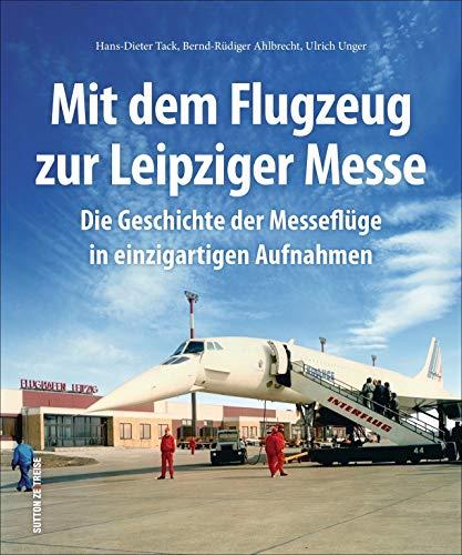 Mit dem Flugzeug zur Leipziger Messe, die Geschichte der Messeflüge in faszinierenden historischen Fotografien. (Sutton - Bilder der Luftfahrt)