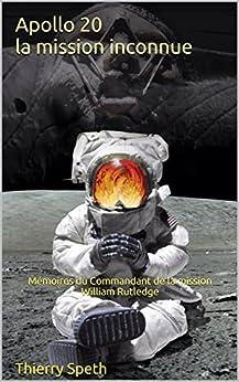 Apollo 20, la mission inconnue: Mémoires du Commandant de la mission William Rutledge (Apollo 19, 20 et 21) par [Speth, Thierry]